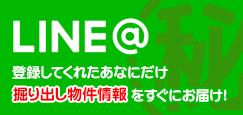 【LINE@】登録してくれたあなたにだけ掘り出し物件情報をすぐにお届け!